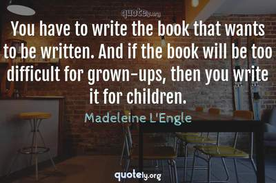 Photo Quote of You have to write the book that wants to be written. And if the book will be too difficult for grown-ups, then you write it for children.