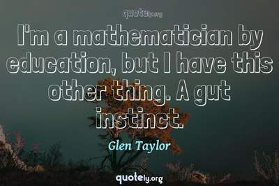 Photo Quote of I'm a mathematician by education, but I have this other thing. A gut instinct.