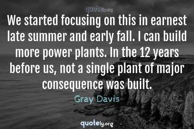 Photo Quote of We started focusing on this in earnest late summer and early fall. I can build more power plants. In the 12 years before us, not a single plant of major consequence was built.