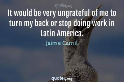 Photo Quote of It would be very ungrateful of me to turn my back or stop doing work in Latin America.