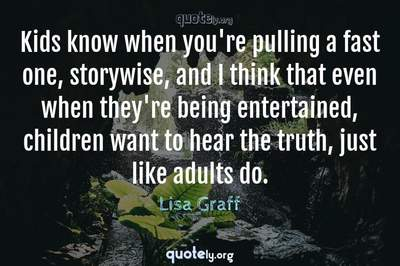 Photo Quote of Kids know when you're pulling a fast one, storywise, and I think that even when they're being entertained, children want to hear the truth, just like adults do.