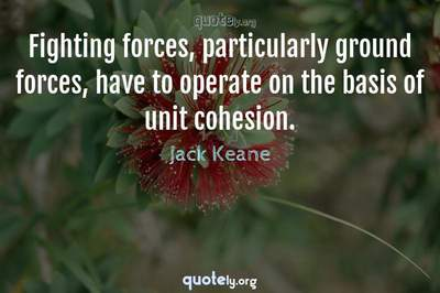 Photo Quote of Fighting forces, particularly ground forces, have to operate on the basis of unit cohesion.