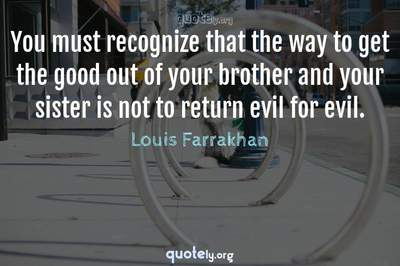 Photo Quote of You must recognize that the way to get the good out of your brother and your sister is not to return evil for evil.