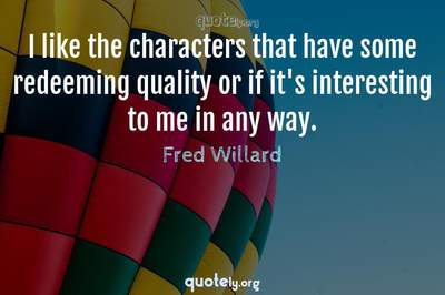 Photo Quote of I like the characters that have some redeeming quality or if it's interesting to me in any way.