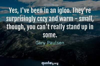 Photo Quote of Yes, I've been in an igloo. They're surprisingly cozy and warm - small, though, you can't really stand up in some.