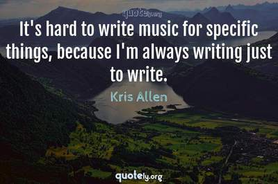 Photo Quote of It's hard to write music for specific things, because I'm always writing just to write.
