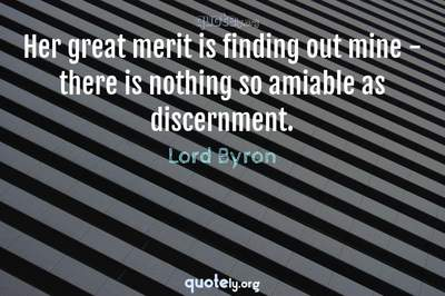 Photo Quote of Her great merit is finding out mine - there is nothing so amiable as discernment.