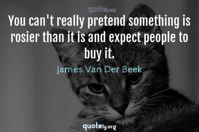 Photo Quote of You can't really pretend something is rosier than it is and expect people to buy it.