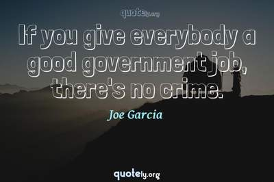 Photo Quote of If you give everybody a good government job, there's no crime.