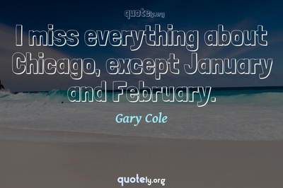 Photo Quote of I miss everything about Chicago, except January and February.