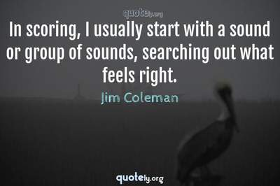 Photo Quote of In scoring, I usually start with a sound or group of sounds, searching out what feels right.