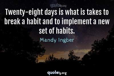 Photo Quote of Twenty-eight days is what is takes to break a habit and to implement a new set of habits.