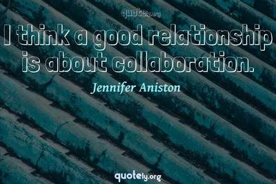 Photo Quote of I think a good relationship is about collaboration.