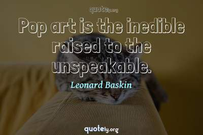 Photo Quote of Pop art is the inedible raised to the unspeakable.