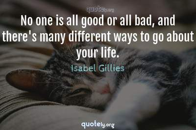 Photo Quote of No one is all good or all bad, and there's many different ways to go about your life.