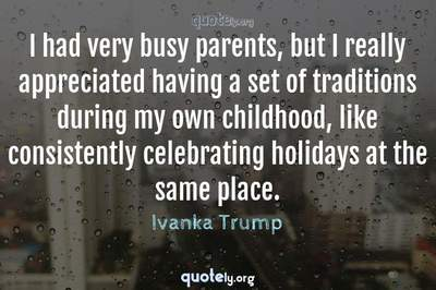 Photo Quote of I had very busy parents, but I really appreciated having a set of traditions during my own childhood, like consistently celebrating holidays at the same place.