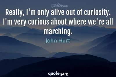 Photo Quote of Really, I'm only alive out of curiosity. I'm very curious about where we're all marching.