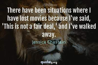 Photo Quote of There have been situations where I have lost movies because I've said, 'This is not a fair deal,' and I've walked away.