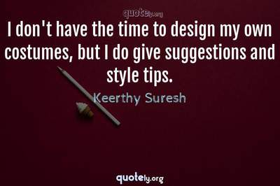Photo Quote of I don't have the time to design my own costumes, but I do give suggestions and style tips.