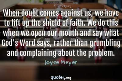 Photo Quote of When doubt comes against us, we have to lift up the shield of faith. We do this when we open our mouth and say what God's Word says, rather than grumbling and complaining about the problem.