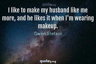 Photo Quote of I like to make my husband like me more, and he likes it when I'm wearing makeup.