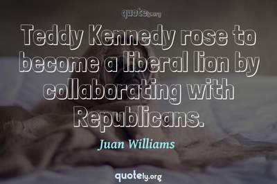 Photo Quote of Teddy Kennedy rose to become a liberal lion by collaborating with Republicans.
