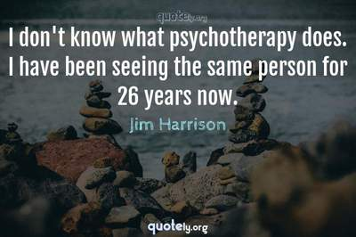 Photo Quote of I don't know what psychotherapy does. I have been seeing the same person for 26 years now.