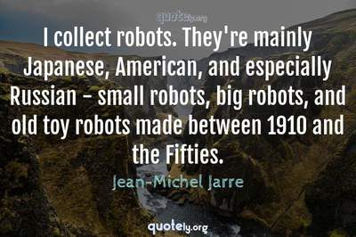 Photo Quote of I collect robots. They're mainly Japanese, American, and especially Russian - small robots, big robots, and old toy robots made between 1910 and the Fifties.