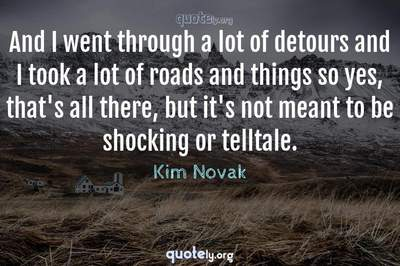 Photo Quote of And I went through a lot of detours and I took a lot of roads and things so yes, that's all there, but it's not meant to be shocking or telltale.