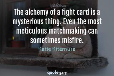 Photo Quote of The alchemy of a fight card is a mysterious thing. Even the most meticulous matchmaking can sometimes misfire.