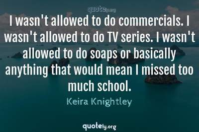 Photo Quote of I wasn't allowed to do commercials. I wasn't allowed to do TV series. I wasn't allowed to do soaps or basically anything that would mean I missed too much school.