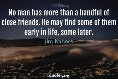 Photo Quote of No man has more than a handful of close friends. He may find some of them early in life, some later.