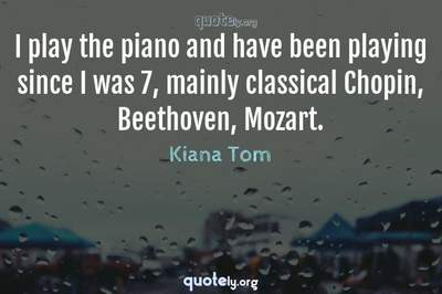 Photo Quote of I play the piano and have been playing since I was 7, mainly classical Chopin, Beethoven, Mozart.