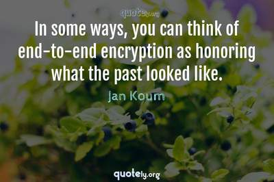 Photo Quote of In some ways, you can think of end-to-end encryption as honoring what the past looked like.