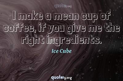 Photo Quote of I make a mean cup of coffee, if you give me the right ingredients.