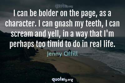 Photo Quote of I can be bolder on the page, as a character. I can gnash my teeth, I can scream and yell, in a way that I'm perhaps too timid to do in real life.