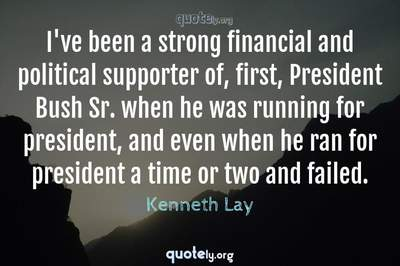 Photo Quote of I've been a strong financial and political supporter of, first, President Bush Sr. when he was running for president, and even when he ran for president a time or two and failed.