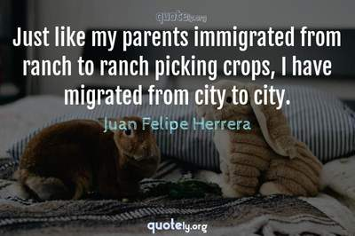 Photo Quote of Just like my parents immigrated from ranch to ranch picking crops, I have migrated from city to city.