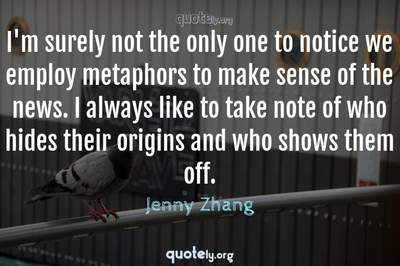 Photo Quote of I'm surely not the only one to notice we employ metaphors to make sense of the news. I always like to take note of who hides their origins and who shows them off.