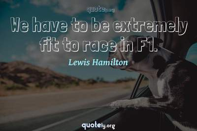 Photo Quote of We have to be extremely fit to race in F1.