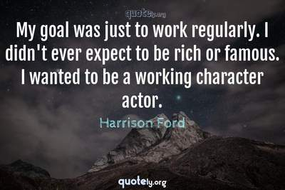 Photo Quote of My goal was just to work regularly. I didn't ever expect to be rich or famous. I wanted to be a working character actor.