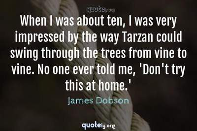 Photo Quote of When I was about ten, I was very impressed by the way Tarzan could swing through the trees from vine to vine. No one ever told me, 'Don't try this at home.'