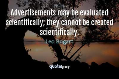 Photo Quote of Advertisements may be evaluated scientifically; they cannot be created scientifically.