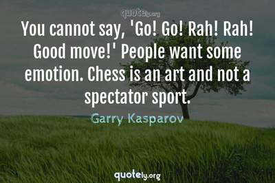 Photo Quote of You cannot say, 'Go! Go! Rah! Rah! Good move!' People want some emotion. Chess is an art and not a spectator sport.