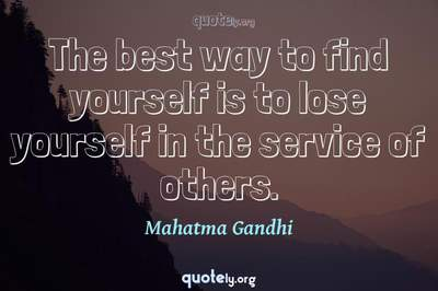 Photo Quote of The best way to find yourself is to lose yourself in the service of others.