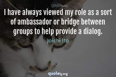 Photo Quote of I have always viewed my role as a sort of ambassador or bridge between groups to help provide a dialog.