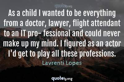 Photo Quote of As a child I wanted to be everything from a doctor, lawyer, flight attendant to an IT pro- fessional and could never make up my mind. I figured as an actor I'd get to play all these professions.