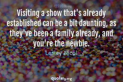 Photo Quote of Visiting a show that's already established can be a bit daunting, as they've been a family already, and you're the newbie.