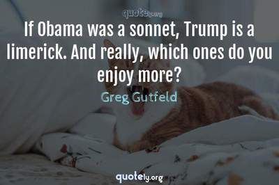 Photo Quote of If Obama was a sonnet, Trump is a limerick. And really, which ones do you enjoy more?