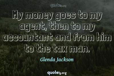 Photo Quote of My money goes to my agent, then to my accountant and from him to the tax man.